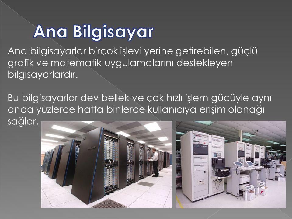 Ana Bilgisayar Ana bilgisayarlar birçok işlevi yerine getirebilen, güçlü grafik ve matematik uygulamalarını destekleyen bilgisayarlardır.