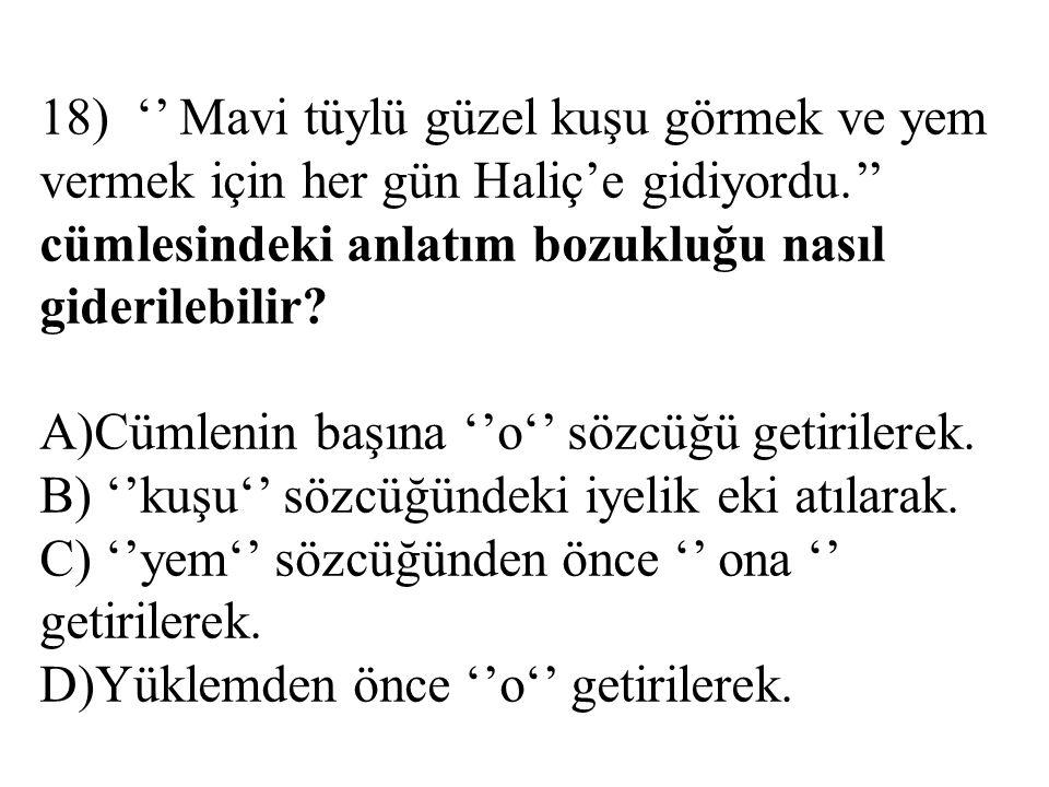 18) '' Mavi tüylü güzel kuşu görmek ve yem vermek için her gün Haliç'e gidiyordu.'' cümlesindeki anlatım bozukluğu nasıl giderilebilir.
