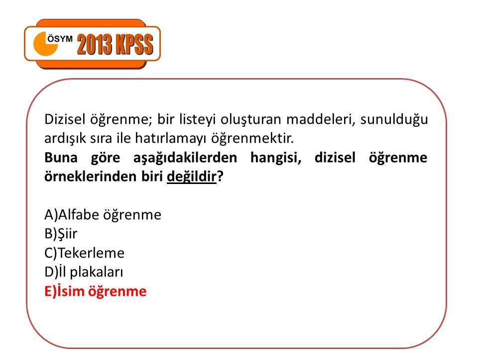 2013 KPSS Dizisel öğrenme; bir listeyi oluşturan maddeleri, sunulduğu ardışık sıra ile hatırlamayı öğrenmektir.