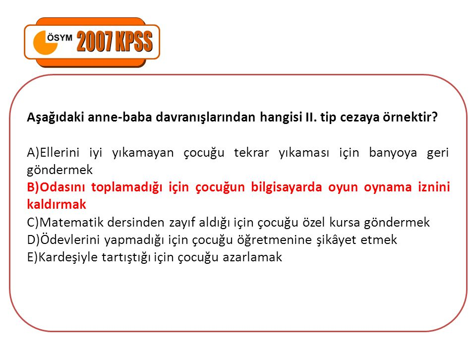 2007 KPSS Aşağıdaki anne-baba davranışlarından hangisi II. tip cezaya örnektir
