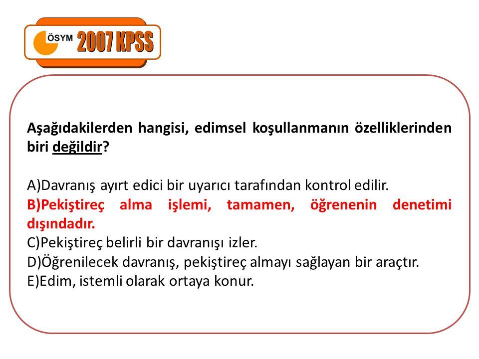 2007 KPSS Aşağıdakilerden hangisi, edimsel koşullanmanın özelliklerinden biri değildir