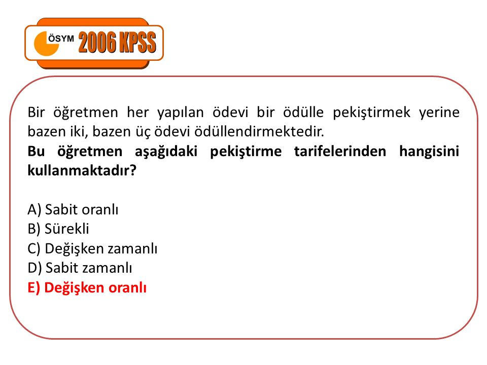 2006 KPSS Bir öğretmen her yapılan ödevi bir ödülle pekiştirmek yerine bazen iki, bazen üç ödevi ödüllendirmektedir.