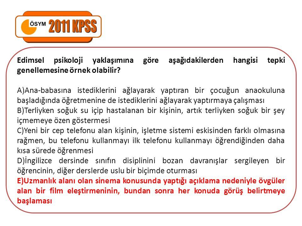 2011 KPSS Edimsel psikoloji yaklaşımına göre aşağıdakilerden hangisi tepki genellemesine örnek olabilir
