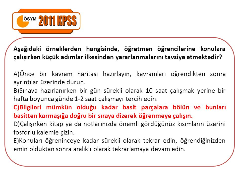 2011 KPSS Aşağıdaki örneklerden hangisinde, öğretmen öğrencilerine konulara çalışırken küçük adımlar ilkesinden yararlanmalarını tavsiye etmektedir