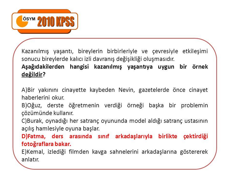 2010 KPSS Kazanılmış yaşantı, bireylerin birbirleriyle ve çevresiyle etkileşimi sonucu bireylerde kalıcı izli davranış değişikliği oluşmasıdır.