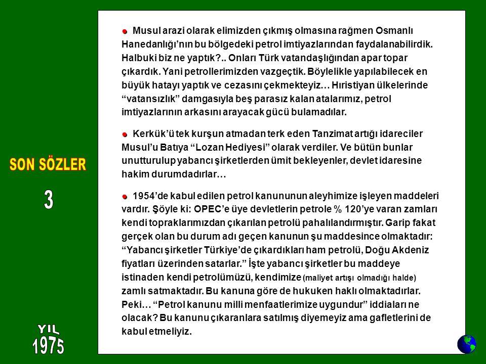 ● Musul arazi olarak elimizden çıkmış olmasına rağmen Osmanlı Hanedanlığı'nın bu bölgedeki petrol imtiyazlarından faydalanabilirdik. Halbuki biz ne yaptık .. Onları Türk vatandaşlığından apar topar çıkardık. Yani petrollerimizden vazgeçtik. Böylelikle yapılabilecek en büyük hatayı yaptık ve cezasını çekmekteyiz… Hıristiyan ülkelerinde vatansızlık damgasıyla beş parasız kalan atalarımız, petrol imtiyazlarının arkasını arayacak gücü bulamadılar.
