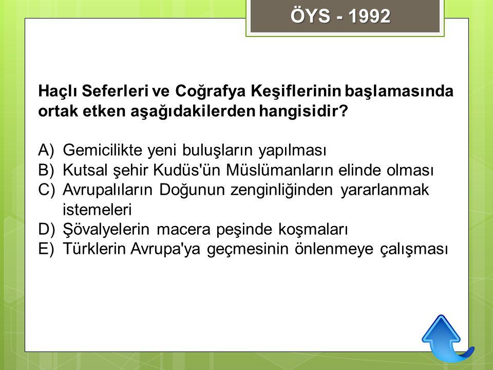 ÖYS - 1992 Haçlı Seferleri ve Coğrafya Keşiflerinin başlamasında ortak etken aşağıdakilerden hangisidir