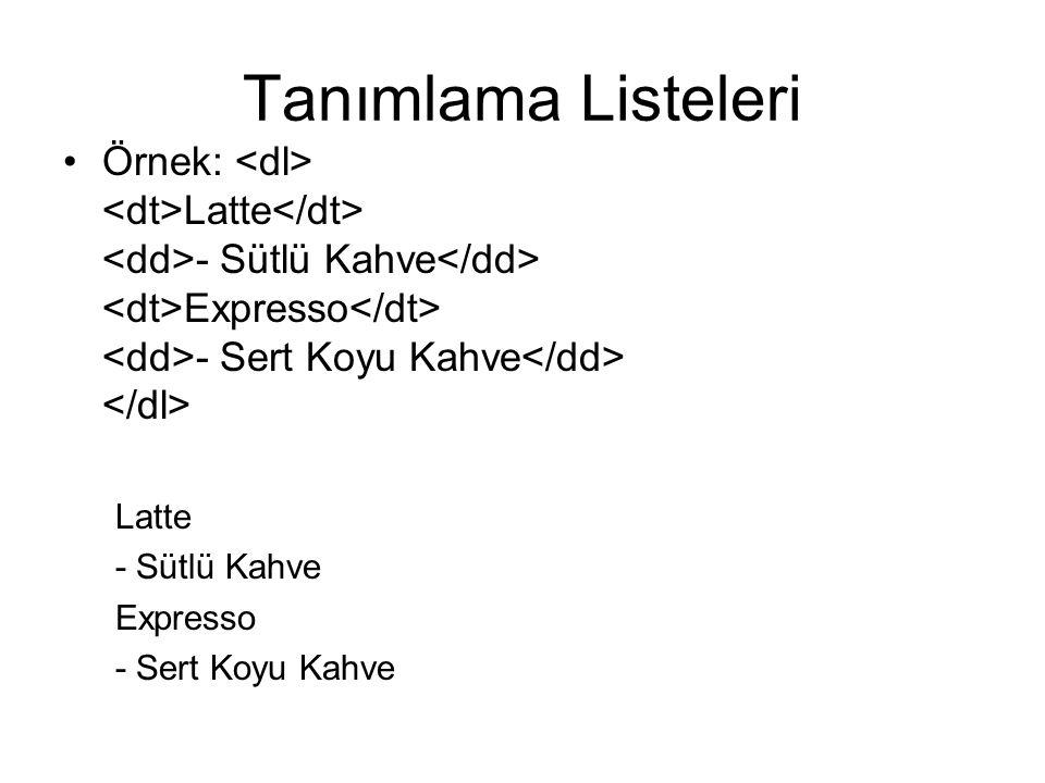 Tanımlama Listeleri Örnek: <dl> <dt>Latte</dt> <dd>- Sütlü Kahve</dd> <dt>Expresso</dt> <dd>- Sert Koyu Kahve</dd> </dl>
