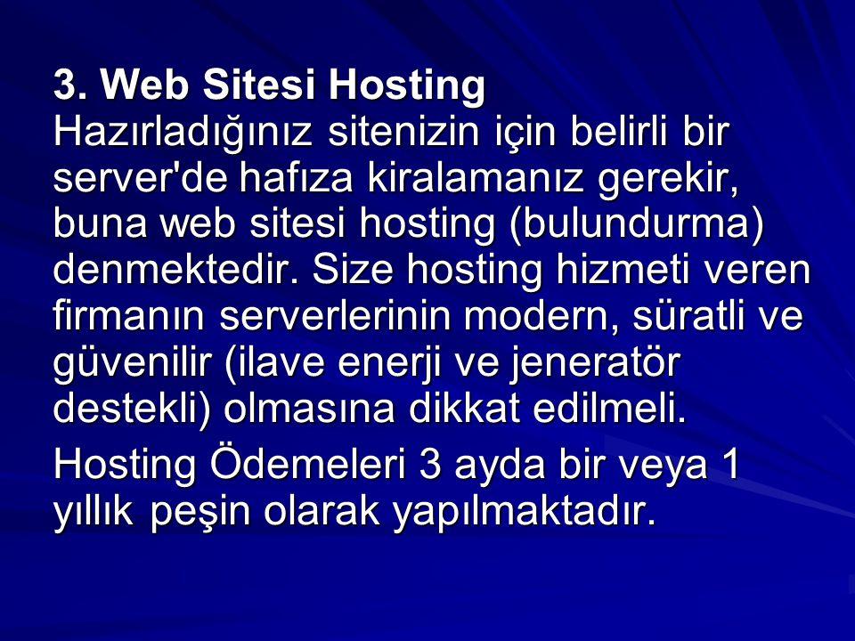 3. Web Sitesi Hosting Hazırladığınız sitenizin için belirli bir server de hafıza kiralamanız gerekir, buna web sitesi hosting (bulundurma) denmektedir. Size hosting hizmeti veren firmanın serverlerinin modern, süratli ve güvenilir (ilave enerji ve jeneratör destekli) olmasına dikkat edilmeli.