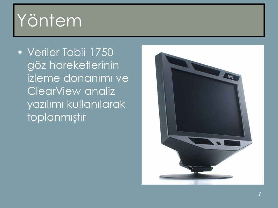 Yöntem Veriler Tobii 1750 göz hareketlerinin izleme donanımı ve ClearView analiz yazılımı kullanılarak toplanmıştır.