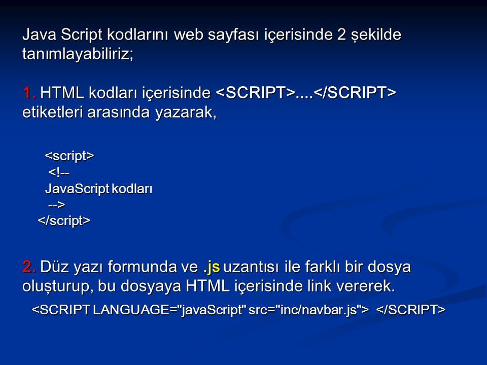 Java Script kodlarını web sayfası içerisinde 2 şekilde tanımlayabiliriz; 1. HTML kodları içerisinde <SCRIPT>....</SCRIPT> etiketleri arasında yazarak,