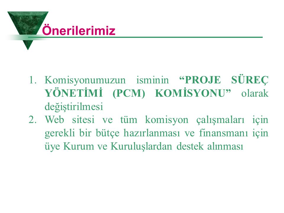 Önerilerimiz Komisyonumuzun isminin PROJE SÜREÇ YÖNETİMİ (PCM) KOMİSYONU olarak değiştirilmesi.