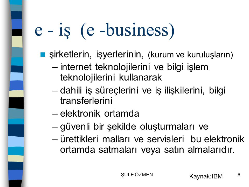 e - iş (e -business) şirketlerin, işyerlerinin, (kurum ve kuruluşların) internet teknolojilerini ve bilgi işlem teknolojilerini kullanarak.