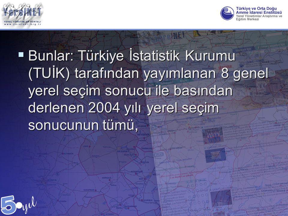 Bunlar: Türkiye İstatistik Kurumu (TUİK) tarafından yayımlanan 8 genel yerel seçim sonucu ile basından derlenen 2004 yılı yerel seçim sonucunun tümü,