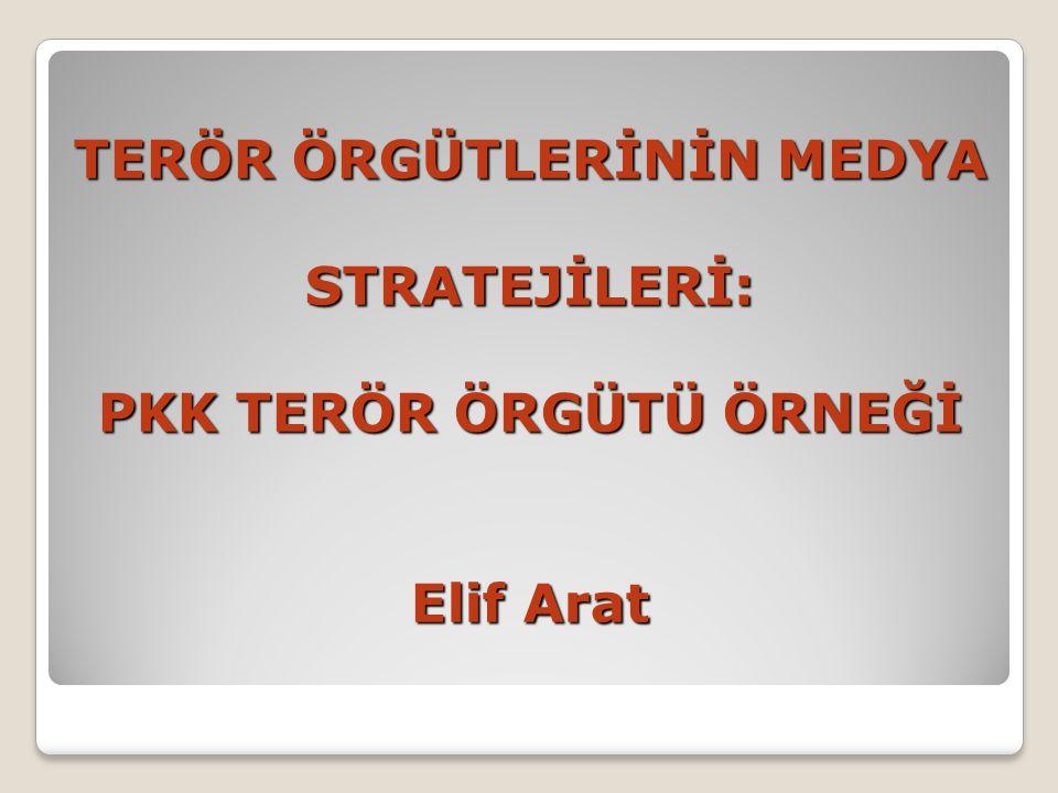 TERÖR ÖRGÜTLERİNİN MEDYA STRATEJİLERİ: PKK TERÖR ÖRGÜTÜ ÖRNEĞİ Elif Arat