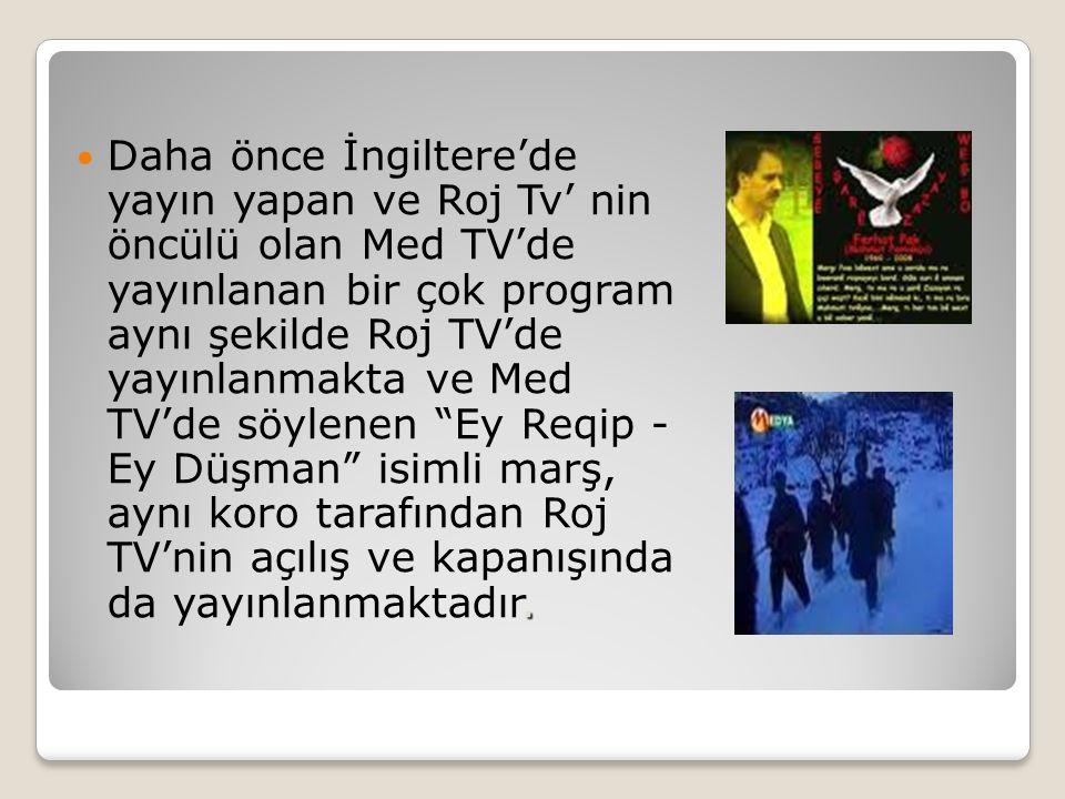 Daha önce İngiltere'de yayın yapan ve Roj Tv' nin öncülü olan Med TV'de yayınlanan bir çok program aynı şekilde Roj TV'de yayınlanmakta ve Med TV'de söylenen Ey Reqip - Ey Düşman isimli marş, aynı koro tarafından Roj TV'nin açılış ve kapanışında da yayınlanmaktadır.