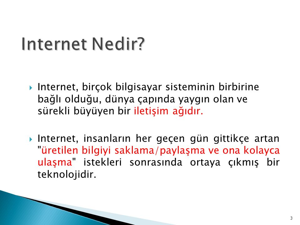 Internet Nedir Internet, birçok bilgisayar sisteminin birbirine bağlı olduğu, dünya çapında yaygın olan ve sürekli büyüyen bir iletişim ağıdır.