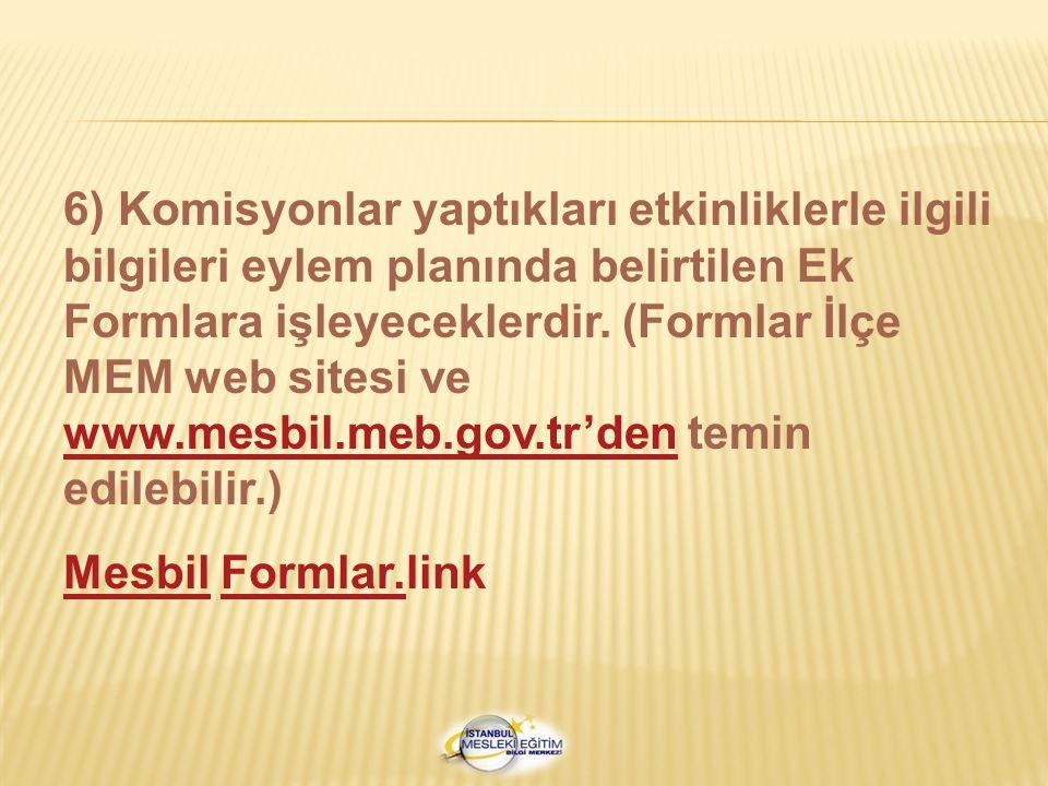 6) Komisyonlar yaptıkları etkinliklerle ilgili bilgileri eylem planında belirtilen Ek Formlara işleyeceklerdir. (Formlar İlçe MEM web sitesi ve www.mesbil.meb.gov.tr'den temin edilebilir.)