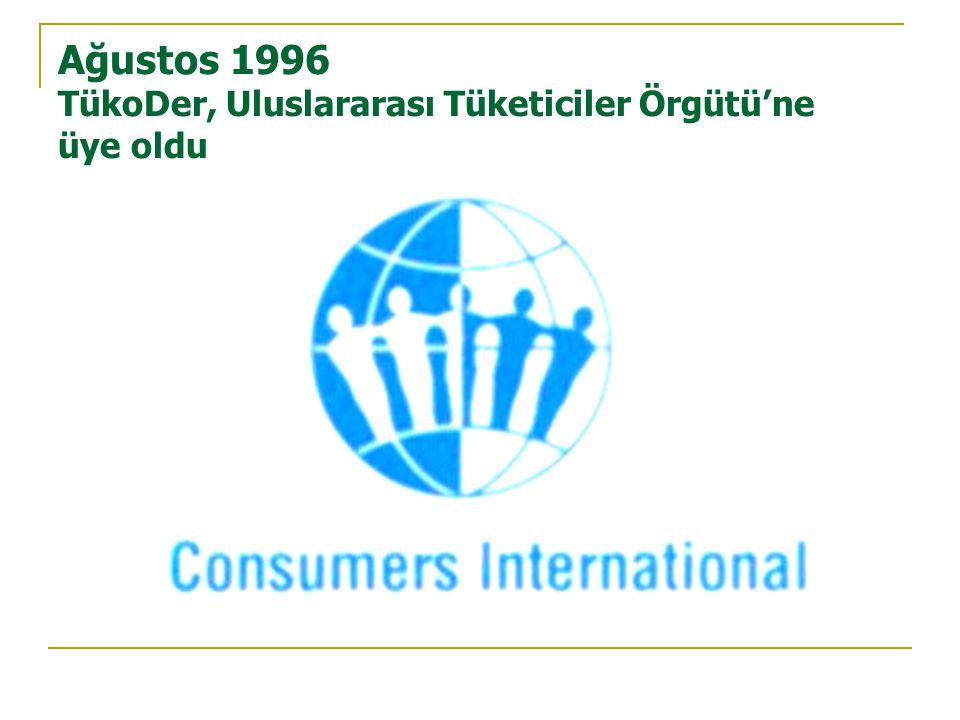 Ağustos 1996 TükoDer, Uluslararası Tüketiciler Örgütü'ne üye oldu