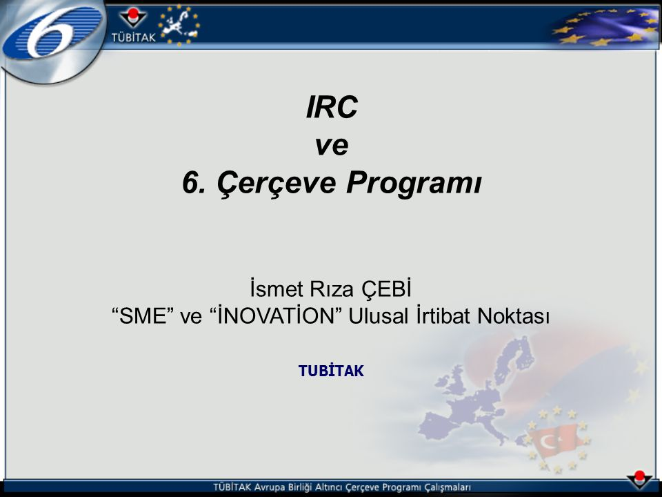 IRC ve 6. Çerçeve Programı İsmet Rıza ÇEBİ SME ve İNOVATİON Ulusal İrtibat Noktası