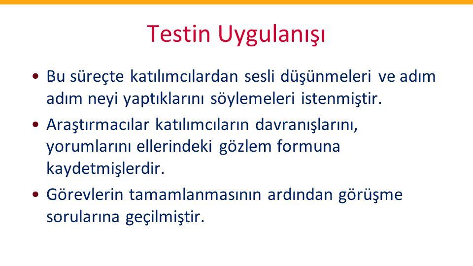 Testin Uygulanışı Bu süreçte katılımcılardan sesli düşünmeleri ve adım adım neyi yaptıklarını söylemeleri istenmiştir.