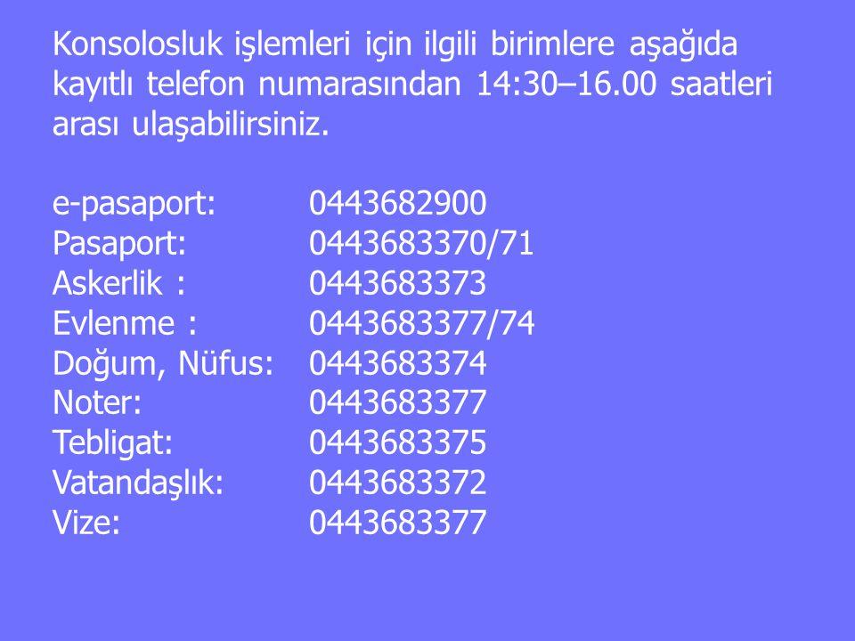 Konsolosluk işlemleri için ilgili birimlere aşağıda kayıtlı telefon numarasından 14:30–16.00 saatleri arası ulaşabilirsiniz.