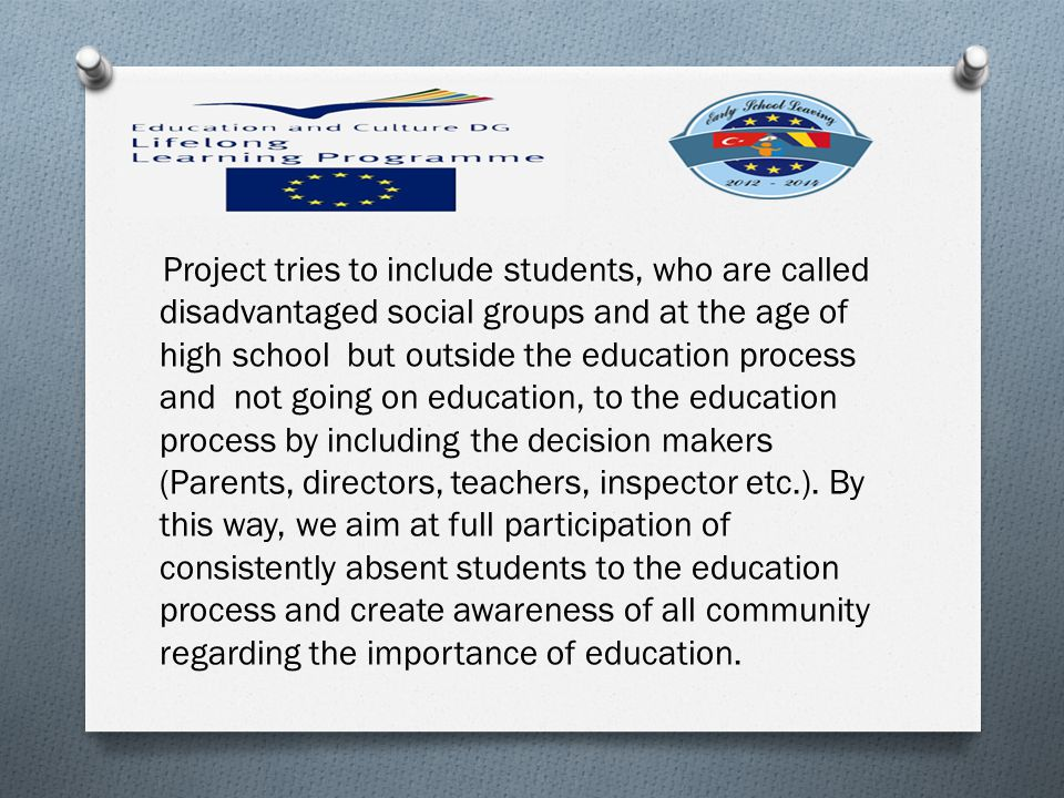 Project tries to include students, who are called disadvantaged social groups and at the age of high school but outside the education process and not going on education, to the education process by including the decision makers (Parents, directors, teachers, inspector etc.).