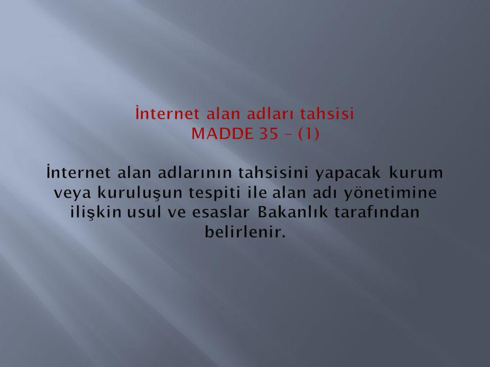 İnternet alan adları tahsisi MADDE 35 – (1) İnternet alan adlarının tahsisini yapacak kurum veya kuruluşun tespiti ile alan adı yönetimine ilişkin usul ve esaslar Bakanlık tarafından belirlenir.