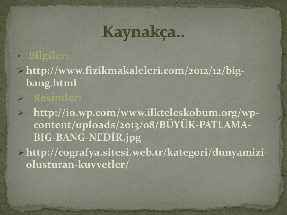 Kaynakça.. Bilgiler: http://www.fizikmakaleleri.com/2012/12/big- bang.html. Resimler: