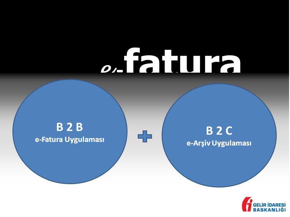 e -fatura B 2 B e-Fatura Uygulaması B 2 C e-Arşiv Uygulaması
