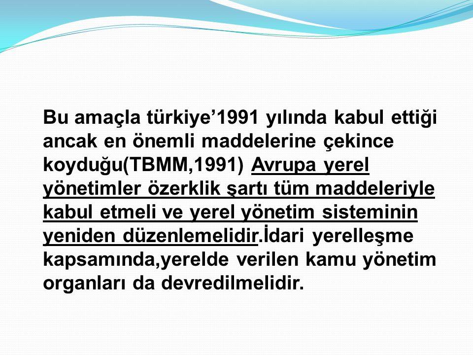 Bu amaçla türkiye'1991 yılında kabul ettiği ancak en önemli maddelerine çekince koyduğu(TBMM,1991) Avrupa yerel yönetimler özerklik şartı tüm maddeleriyle kabul etmeli ve yerel yönetim sisteminin yeniden düzenlemelidir.İdari yerelleşme kapsamında,yerelde verilen kamu yönetim organları da devredilmelidir.