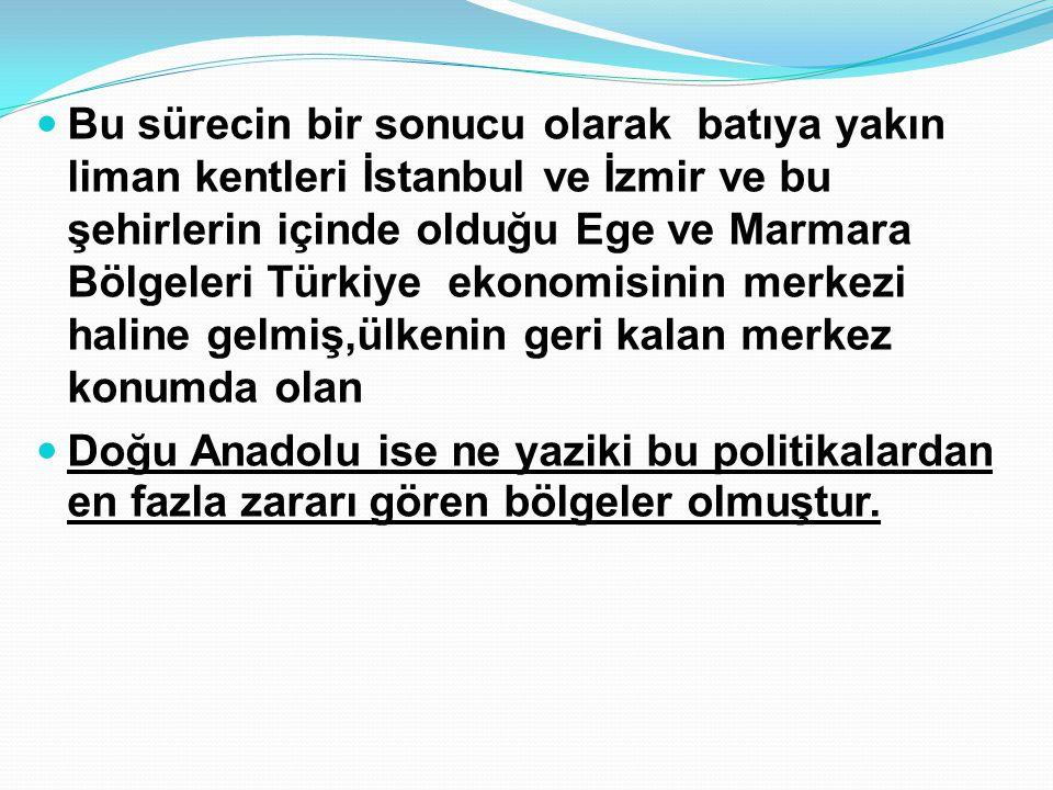 Bu sürecin bir sonucu olarak batıya yakın liman kentleri İstanbul ve İzmir ve bu şehirlerin içinde olduğu Ege ve Marmara Bölgeleri Türkiye ekonomisinin merkezi haline gelmiş,ülkenin geri kalan merkez konumda olan