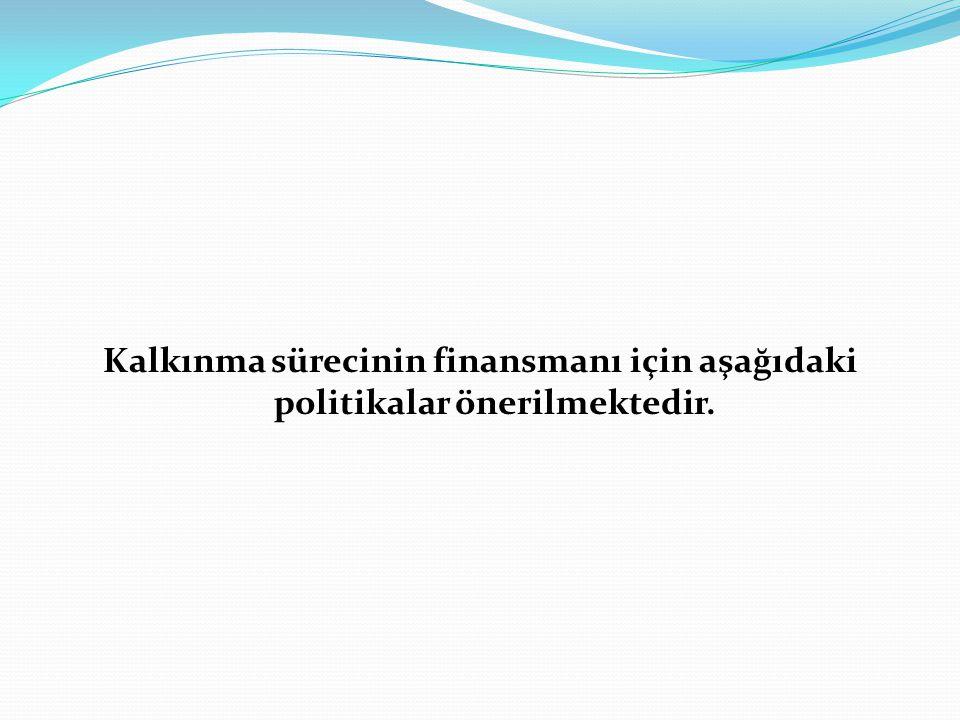 Kalkınma sürecinin finansmanı için aşağıdaki politikalar önerilmektedir.