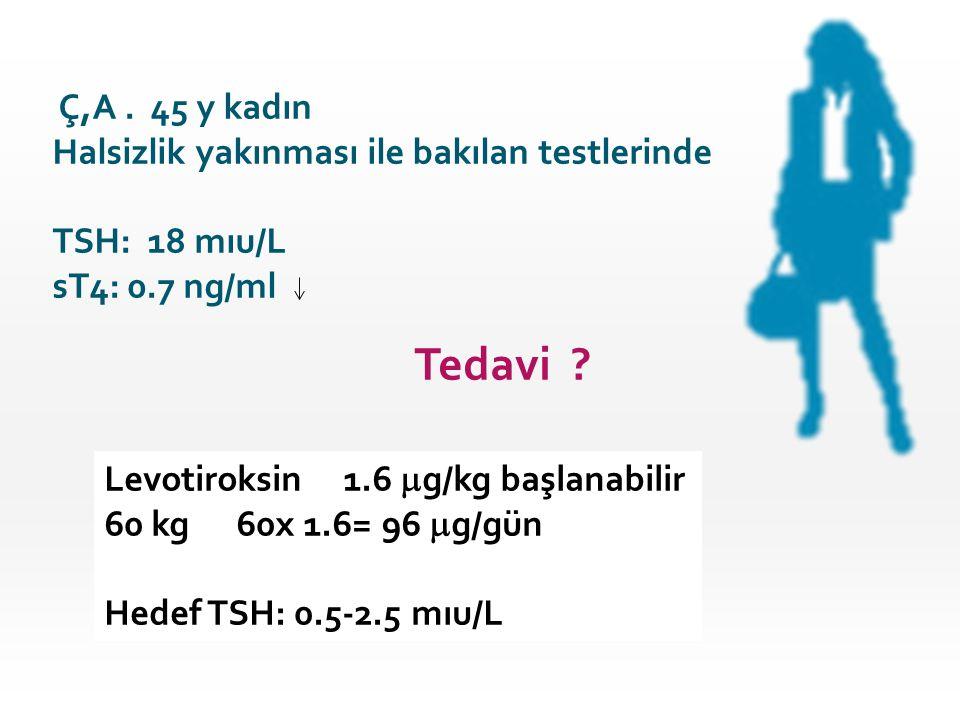 Tedavi Ç,A . 45 y kadın Halsizlik yakınması ile bakılan testlerinde