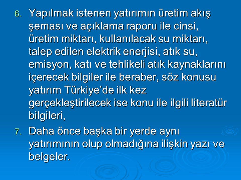 Yapılmak istenen yatırımın üretim akış şeması ve açıklama raporu ile cinsi, üretim miktarı, kullanılacak su miktarı, talep edilen elektrik enerjisi, atık su, emisyon, katı ve tehlikeli atık kaynaklarını içerecek bilgiler ile beraber, söz konusu yatırım Türkiye'de ilk kez gerçekleştirilecek ise konu ile ilgili literatür bilgileri,