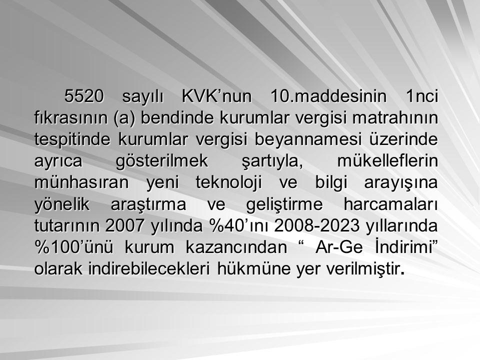 5520 sayılı KVK'nun 10.maddesinin 1nci fıkrasının (a) bendinde kurumlar vergisi matrahının tespitinde kurumlar vergisi beyannamesi üzerinde ayrıca gösterilmek şartıyla, mükelleflerin münhasıran yeni teknoloji ve bilgi arayışına yönelik araştırma ve geliştirme harcamaları tutarının 2007 yılında %40'ını 2008-2023 yıllarında %100'ünü kurum kazancından Ar-Ge İndirimi olarak indirebilecekleri hükmüne yer verilmiştir.