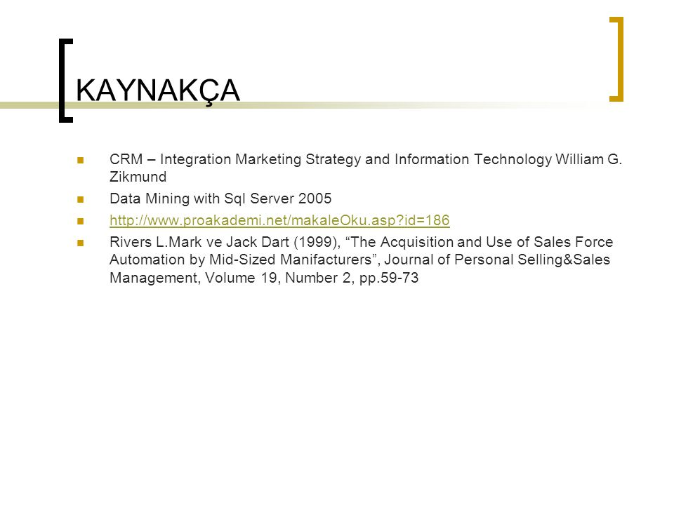 KAYNAKÇA CRM – Integration Marketing Strategy and Information Technology William G. Zikmund. Data Mining with Sql Server 2005.