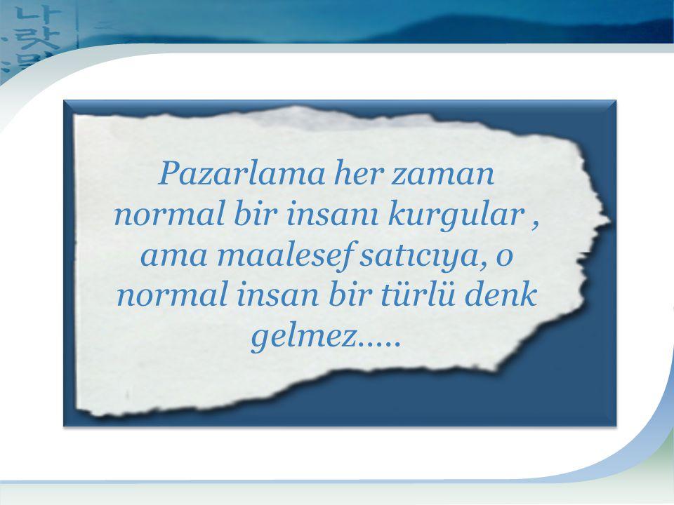 Pazarlama her zaman normal bir insanı kurgular , ama maalesef satıcıya, o normal insan bir türlü denk gelmez…..