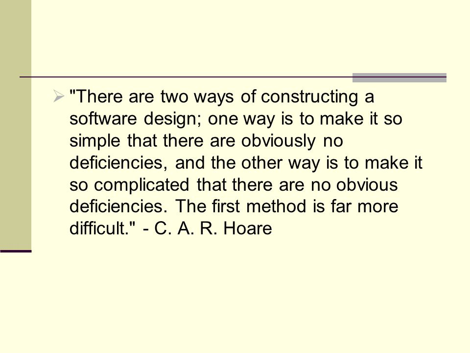 There are two ways of constructing a software design; one way is to make it so simple that there are obviously no deficiencies, and the other way is to make it so complicated that there are no obvious deficiencies.