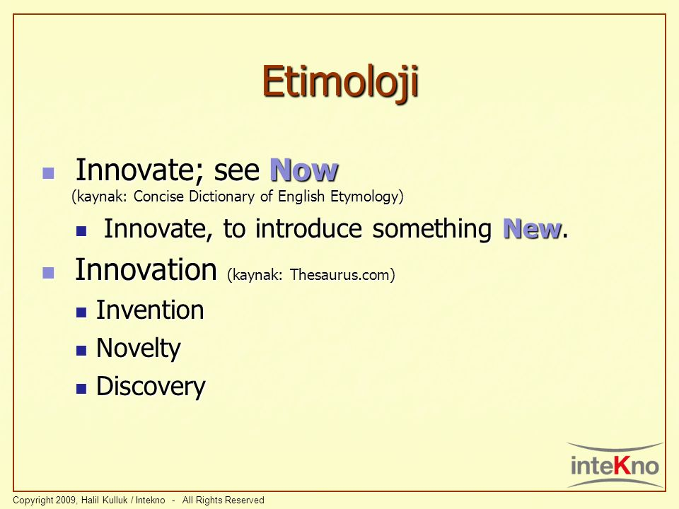 Etimoloji Innovate; see Now (kaynak: Concise Dictionary of English Etymology) Innovate, to introduce something New.