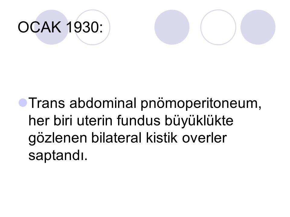 OCAK 1930: Trans abdominal pnömoperitoneum, her biri uterin fundus büyüklükte gözlenen bilateral kistik overler saptandı.