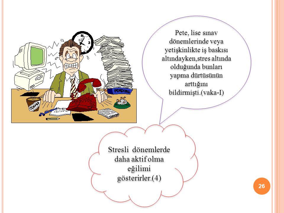 Stresli dönemlerde daha aktif olma eğilimi gösterirler.(4)
