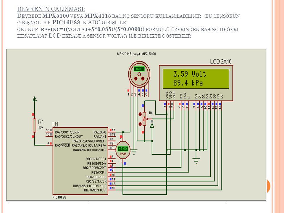 DEVRENİN ÇALIŞMASI: Devrede MPX5100 veya MPX4115 basınç sensörü kullanılabilinir. bu sensörün çıkış voltajı PIC16F88 in ADC girişi ile okunup basinc=((voltaj+5*0.085)/(5*0.0090)) formülü üzerinden basınç değeri hesaplanıp LCD ekranda sensör voltajı ile birlikte gösterilir