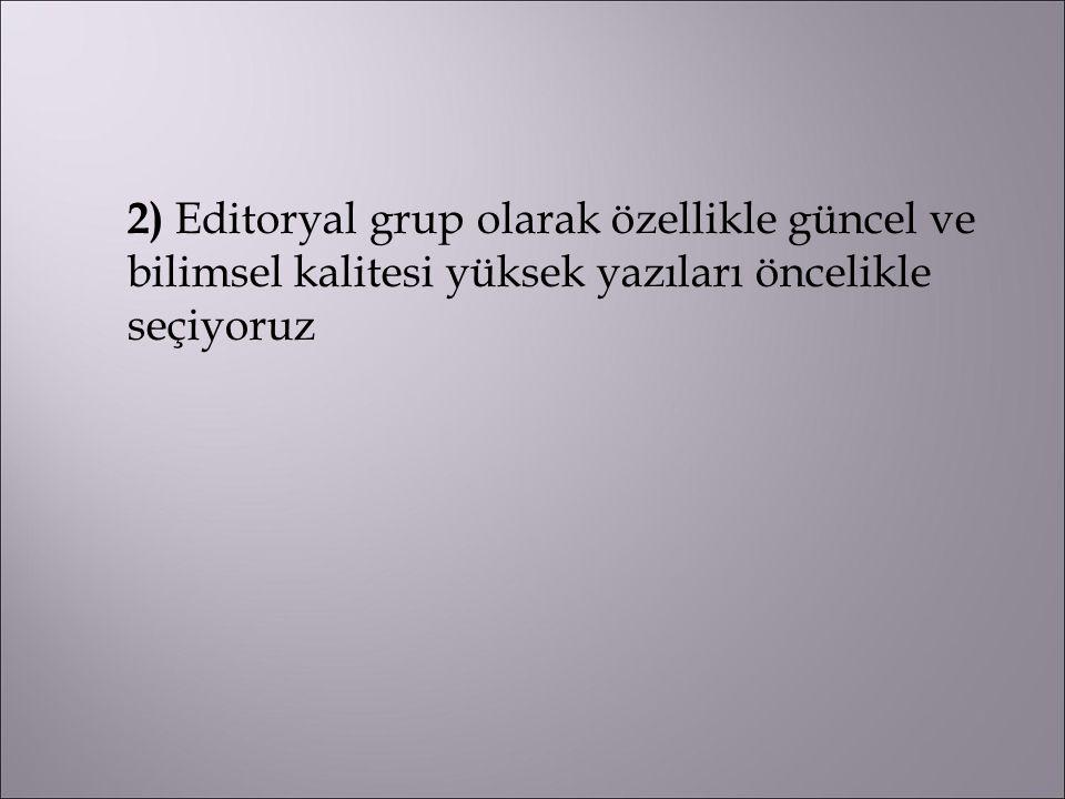 2) Editoryal grup olarak özellikle güncel ve bilimsel kalitesi yüksek yazıları öncelikle seçiyoruz