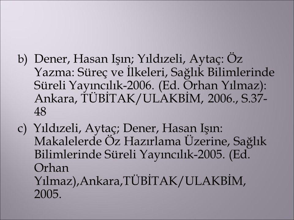 b) Dener, Hasan Işın; Yıldızeli, Aytaç: Öz Yazma: Süreç ve İlkeleri, Sağlık Bilimlerinde Süreli Yayıncılık-2006. (Ed. Orhan Yılmaz): Ankara, TÜBİTAK/ULAKBİM, 2006., S.37- 48