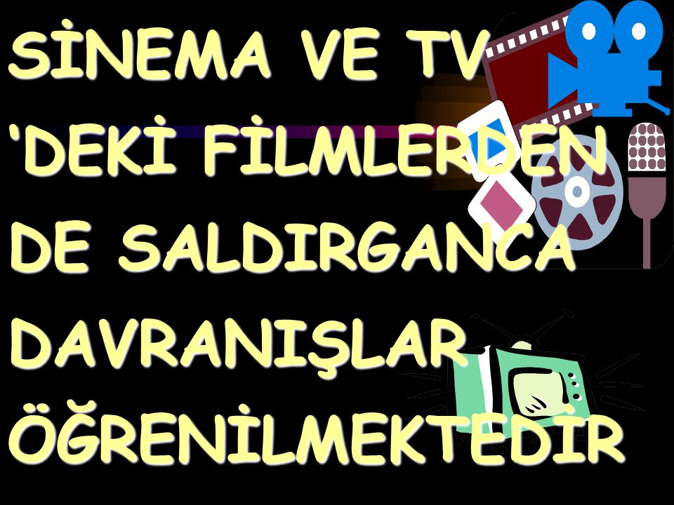SİNEMA VE TV 'DEKİ FİLMLERDEN DE SALDIRGANCA DAVRANIŞLAR ÖĞRENİLMEKTEDİR