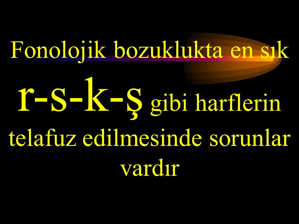 Fonolojik bozuklukta en sık r-s-k-ş gibi harflerin telafuz edilmesinde sorunlar vardır