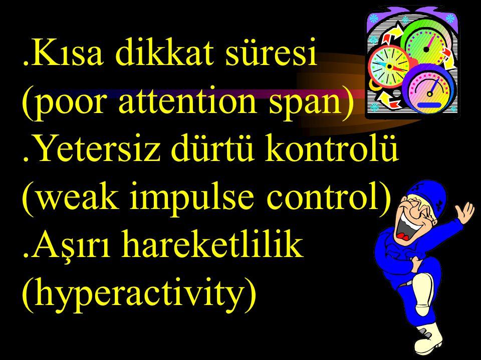 .Kısa dikkat süresi (poor attention span) .Yetersiz dürtü kontrolü (weak impulse control) .Aşırı hareketlilik (hyperactivity)
