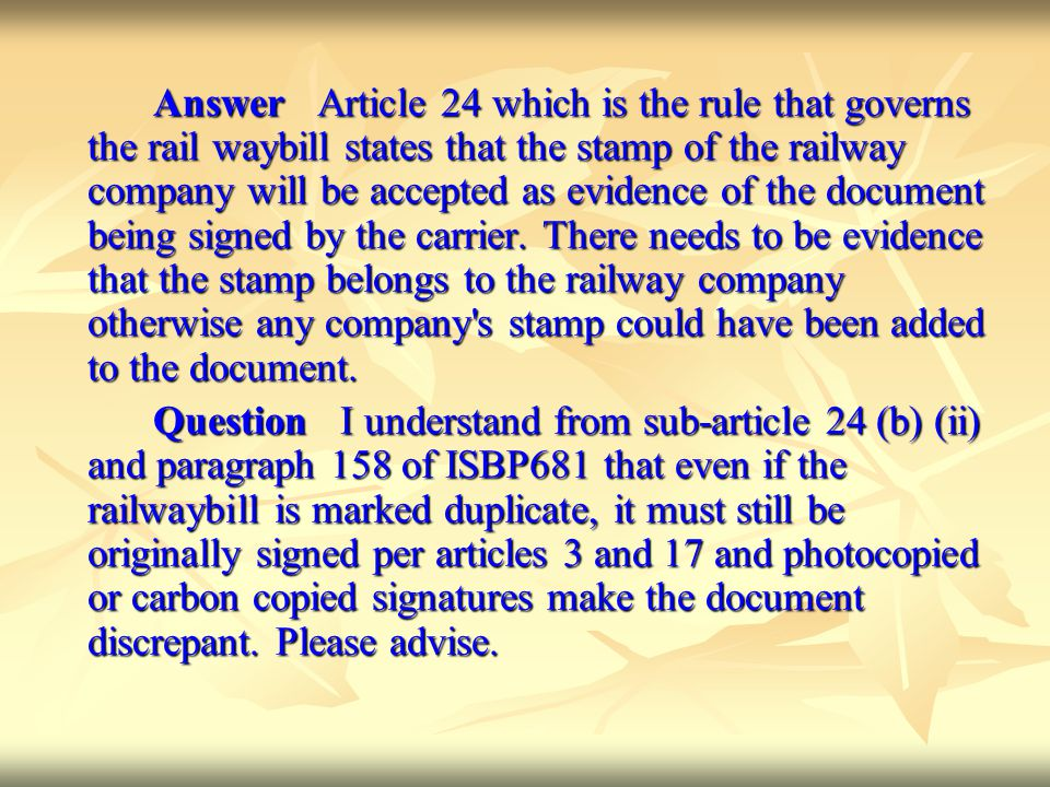 Answer Article 24 which is the rule that governs the rail waybill states that the stamp of the railway company will be accepted as evidence of the document being signed by the carrier. There needs to be evidence that the stamp belongs to the railway company otherwise any company s stamp could have been added to the document.