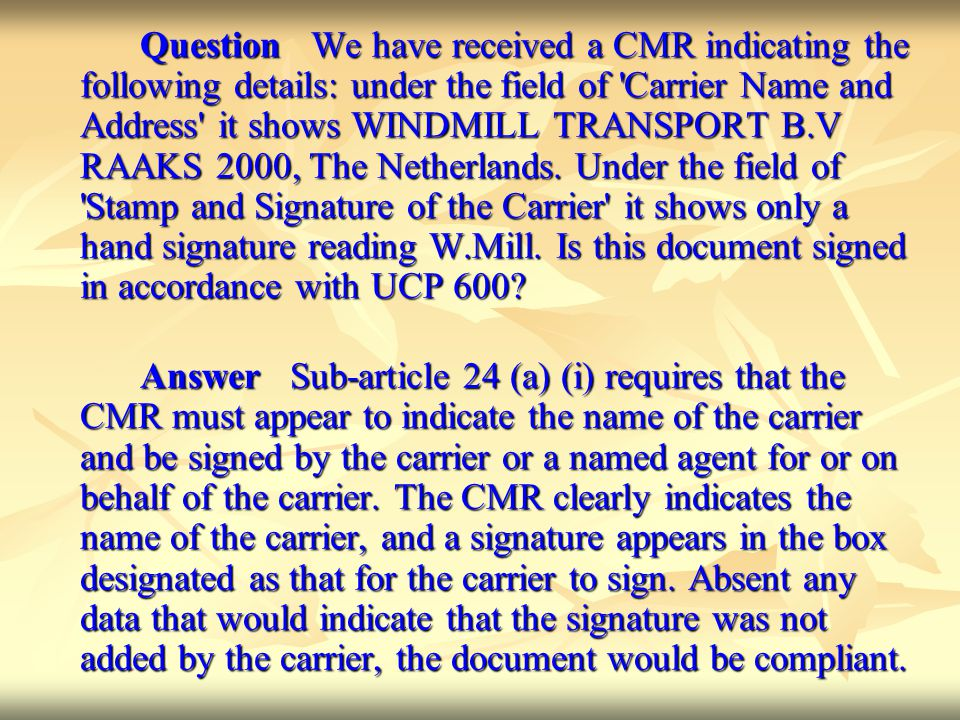 Question We have received a CMR indicating the following details: under the field of Carrier Name and Address it shows WINDMILL TRANSPORT B.V RAAKS 2000, The Netherlands. Under the field of Stamp and Signature of the Carrier it shows only a hand signature reading W.Mill. Is this document signed in accordance with UCP 600